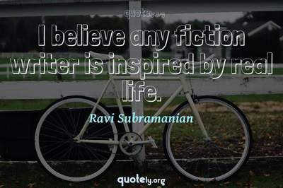 Photo Quote of I believe any fiction writer is inspired by real life.