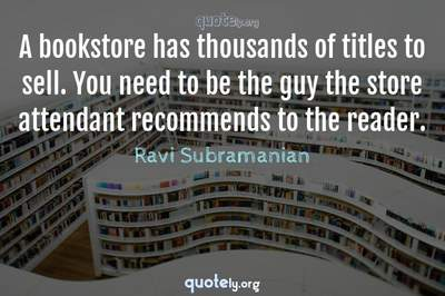 Photo Quote of A bookstore has thousands of titles to sell. You need to be the guy the store attendant recommends to the reader.
