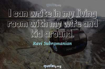Photo Quote of I can write in my living room with my wife and kid around.