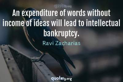 Photo Quote of An expenditure of words without income of ideas will lead to intellectual bankruptcy.