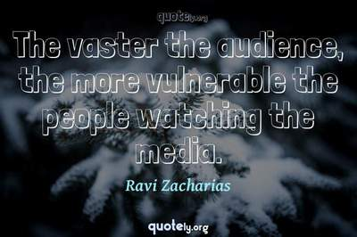 Photo Quote of The vaster the audience, the more vulnerable the people watching the media.