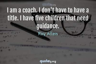 Photo Quote of I am a coach. I don't have to have a title. I have five children that need guidance.