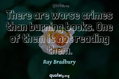 Photo Quote of There are worse crimes than burning books. One of them is not reading them.