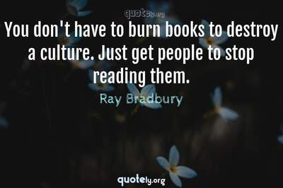 Photo Quote of You don't have to burn books to destroy a culture. Just get people to stop reading them.