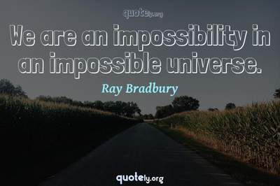 Photo Quote of We are an impossibility in an impossible universe.