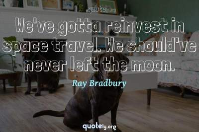Photo Quote of We've gotta reinvest in space travel. We should've never left the moon.