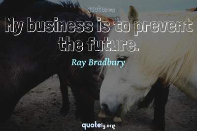 Photo Quote of My business is to prevent the future.