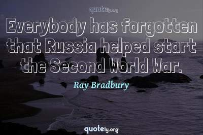 Photo Quote of Everybody has forgotten that Russia helped start the Second World War.