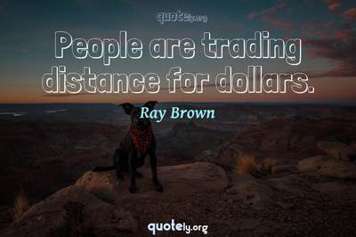 Photo Quote of People are trading distance for dollars.