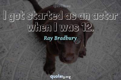 Photo Quote of I got started as an actor when I was 12.