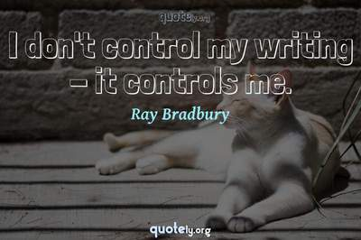 Photo Quote of I don't control my writing - it controls me.