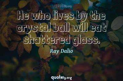 Photo Quote of He who lives by the crystal ball will eat shattered glass.