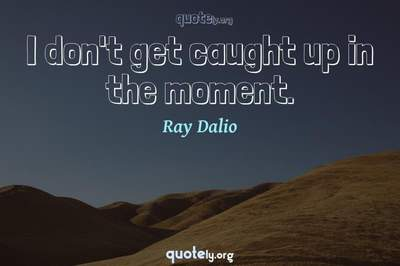 Photo Quote of I don't get caught up in the moment.