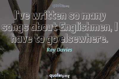 Photo Quote of I've written so many songs about Englishmen, I have to go elsewhere.