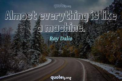 Photo Quote of Almost everything is like a machine.