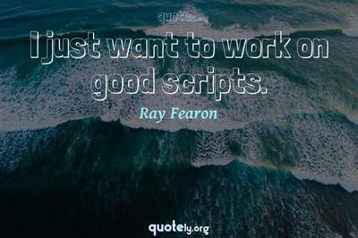 Photo Quote of I just want to work on good scripts.