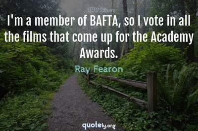 Photo Quote of I'm a member of BAFTA, so I vote in all the films that come up for the Academy Awards.
