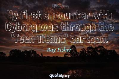 Photo Quote of My first encounter with Cyborg was through the 'Teen Titans' cartoon.