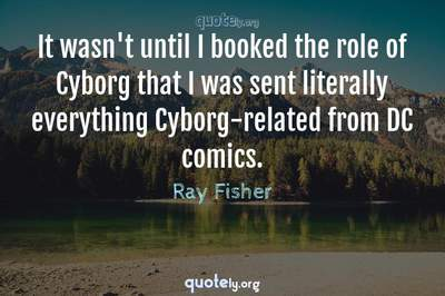 Photo Quote of It wasn't until I booked the role of Cyborg that I was sent literally everything Cyborg-related from DC comics.