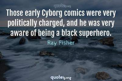 Photo Quote of Those early Cyborg comics were very politically charged, and he was very aware of being a black superhero.