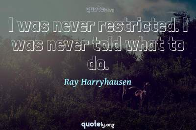 Photo Quote of I was never restricted. I was never told what to do.