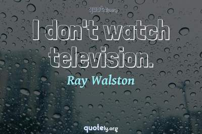 Photo Quote of I don't watch television.
