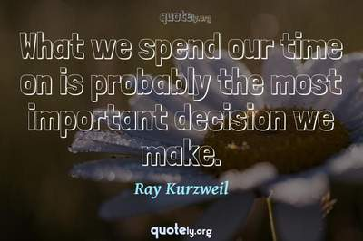Photo Quote of What we spend our time on is probably the most important decision we make.