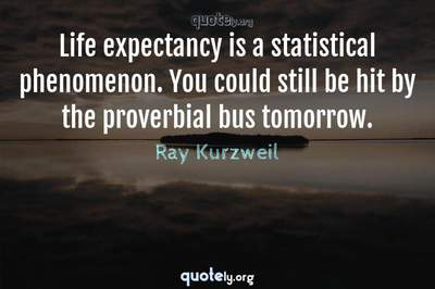 Photo Quote of Life expectancy is a statistical phenomenon. You could still be hit by the proverbial bus tomorrow.