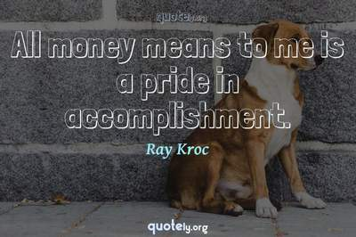 Photo Quote of All money means to me is a pride in accomplishment.