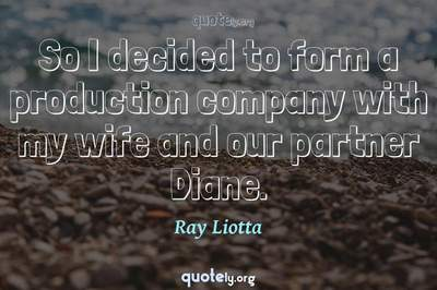 Photo Quote of So I decided to form a production company with my wife and our partner Diane.