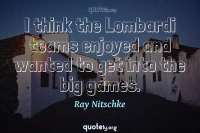 Photo Quote of I think the Lombardi teams enjoyed and wanted to get into the big games.