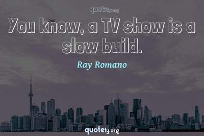 Photo Quote of You know, a TV show is a slow build.