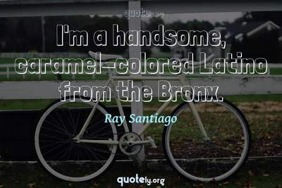Photo Quote of I'm a handsome, caramel-colored Latino from the Bronx.