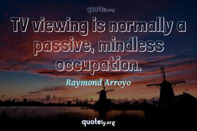 Photo Quote of TV viewing is normally a passive, mindless occupation.