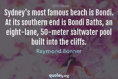 Photo Quote of Sydney's most famous beach is Bondi. At its southern end is Bondi Baths, an eight-lane, 50-meter saltwater pool built into the cliffs.