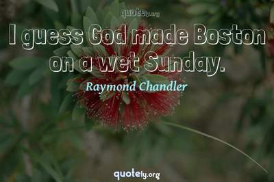 Photo Quote of I guess God made Boston on a wet Sunday.