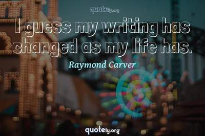 Photo Quote of I guess my writing has changed as my life has.