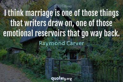 Photo Quote of I think marriage is one of those things that writers draw on, one of those emotional reservoirs that go way back.
