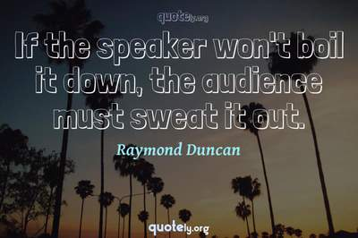 Photo Quote of If the speaker won't boil it down, the audience must sweat it out.