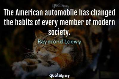 Photo Quote of The American automobile has changed the habits of every member of modern society.