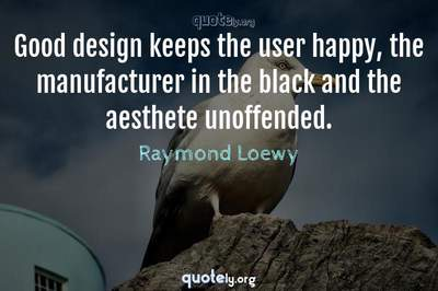 Photo Quote of Good design keeps the user happy, the manufacturer in the black and the aesthete unoffended.