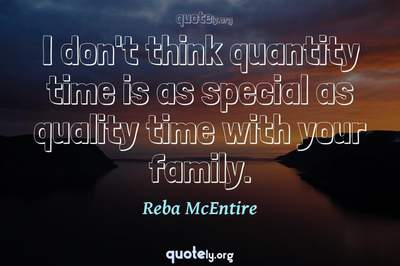 Photo Quote of I don't think quantity time is as special as quality time with your family.