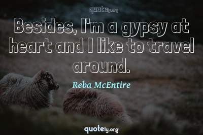 Photo Quote of Besides, I'm a gypsy at heart and I like to travel around.