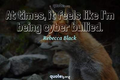 Photo Quote of At times, it feels like I'm being cyber bullied.