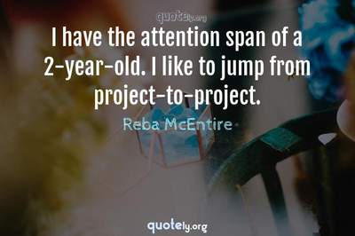 Photo Quote of I have the attention span of a 2-year-old. I like to jump from project-to-project.
