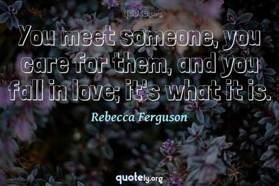 Photo Quote of You meet someone, you care for them, and you fall in love; it's what it is.