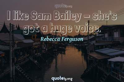 Photo Quote of I like Sam Bailey - she's got a huge voice.