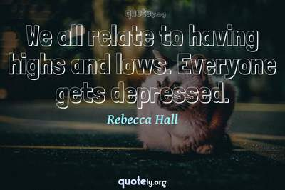 Photo Quote of We all relate to having highs and lows. Everyone gets depressed.