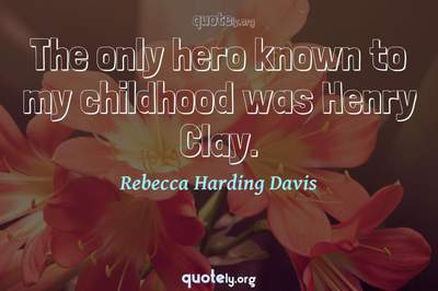 Photo Quote of The only hero known to my childhood was Henry Clay.