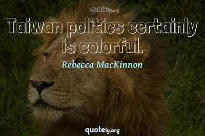 Photo Quote of Taiwan politics certainly is colorful.